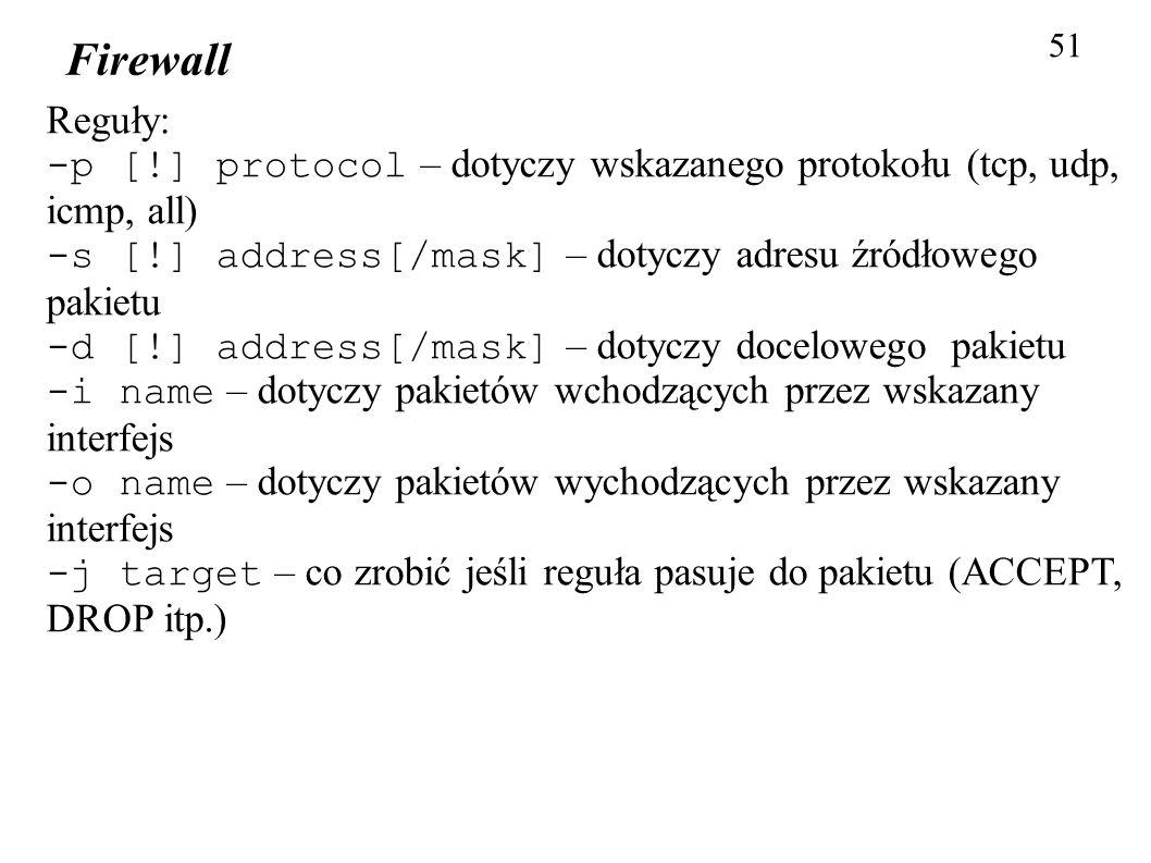 51Firewall. Reguły: -p [!] protocol – dotyczy wskazanego protokołu (tcp, udp, icmp, all) -s [!] address[/mask] – dotyczy adresu źródłowego pakietu.